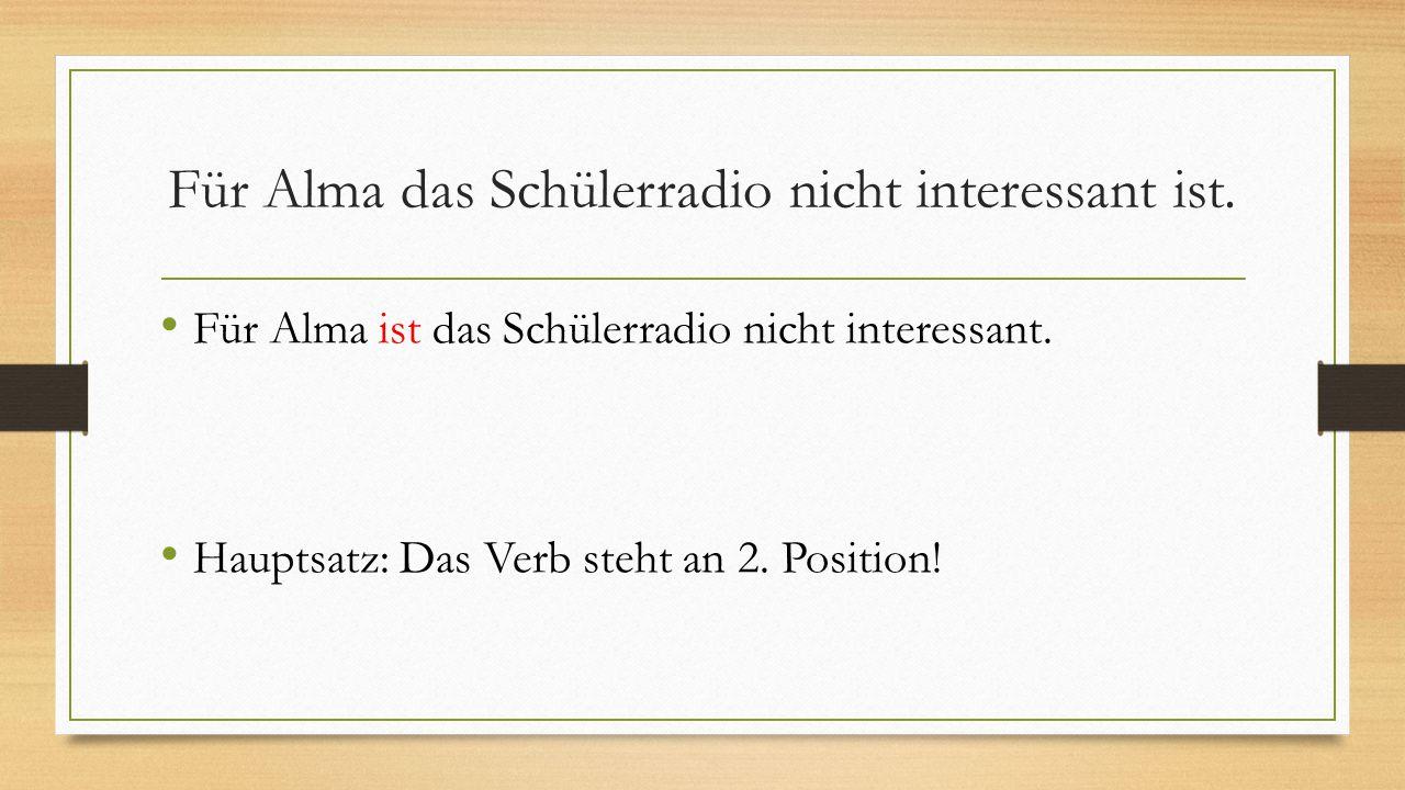 Für Alma das Schülerradio nicht interessant ist. Für Alma ist das Schülerradio nicht interessant. Hauptsatz: Das Verb steht an 2. Position!
