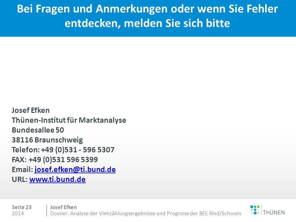2014 Seite 23 Josef Efken Dossier: Analyse der Viehzählungsergebnisse und Prognose der BEE Rind/Schwein Bei Fragen und Anmerkungen oder wenn Sie Fehler entdecken, melden Sie sich bitte Josef Efken Thünen-Institut für Marktanalyse Bundesallee 50 38116 Braunschweig Telefon: +49 (0)531 - 596 5307 FAX: +49 (0)531 596 5399 Email: josef.efken@ti.bund.de URL: www.ti.bund.dejosef.efken@ti.bund.dewww.ti.bund.de