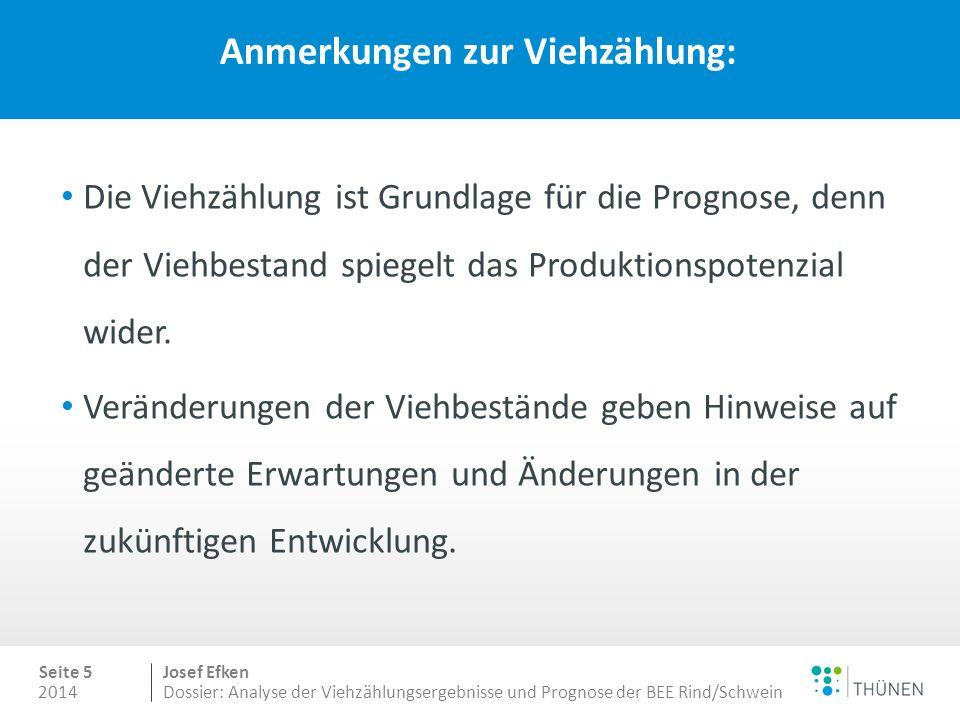 2014 Seite 5 Josef Efken Dossier: Analyse der Viehzählungsergebnisse und Prognose der BEE Rind/Schwein Anmerkungen zur Viehzählung: Die Viehzählung ist Grundlage für die Prognose, denn der Viehbestand spiegelt das Produktionspotenzial wider.