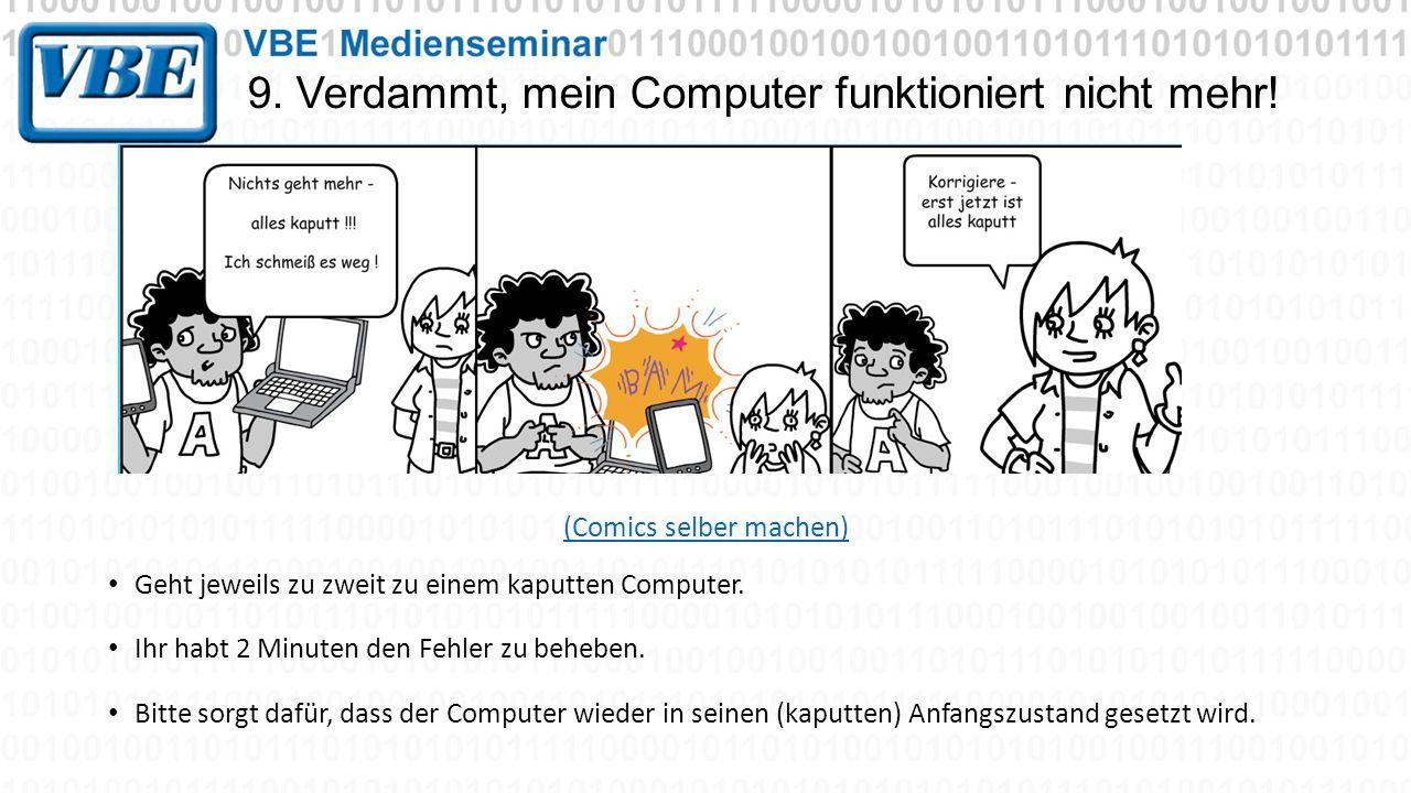 9. Verdammt, mein Computer funktioniert nicht mehr! (Comics selber machen) Geht jeweils zu zweit zu einem kaputten Computer. Ihr habt 2 Minuten den Fe