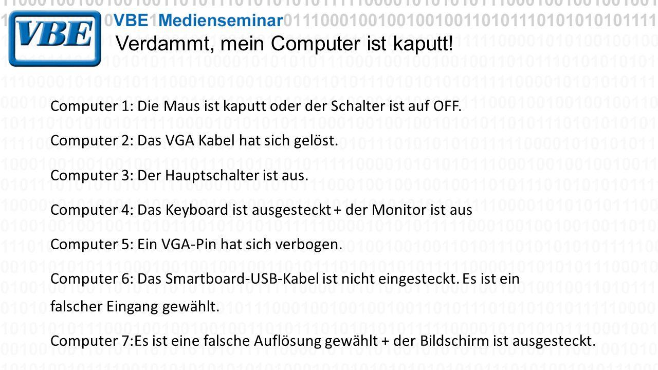 Verdammt, mein Computer ist kaputt! Computer 1: Die Maus ist kaputt oder der Schalter ist auf OFF. Computer 2: Das VGA Kabel hat sich gelöst. Computer