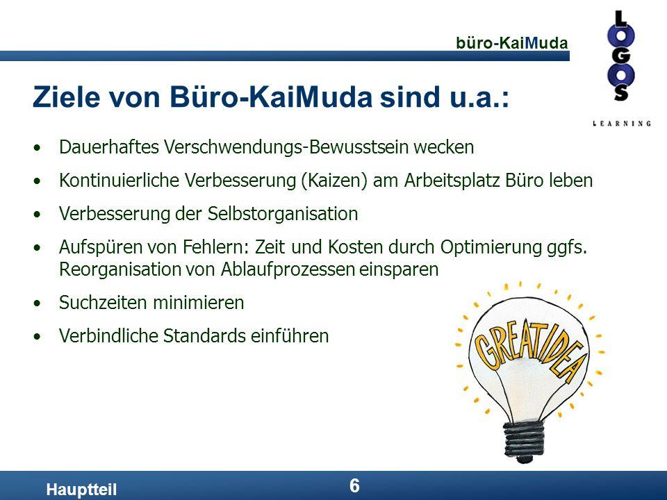 büro-KaiMuda 6 Ziele von Büro-KaiMuda sind u.a.: Hauptteil Dauerhaftes Verschwendungs-Bewusstsein wecken Kontinuierliche Verbesserung (Kaizen) am Arbe