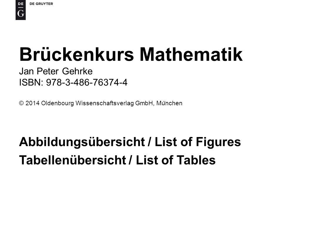 Brückenkurs Mathematik Jan Peter Gehrke ISBN: 978-3-486-76374-4 © 2014 Oldenbourg Wissenschaftsverlag GmbH, Mu ̈ nchen Abbildungsübersicht / List of Figures Tabellenübersicht / List of Tables