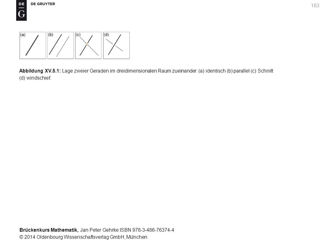 Brückenkurs Mathematik, Jan Peter Gehrke ISBN 978-3-486-76374-4 © 2014 Oldenbourg Wissenschaftsverlag GmbH, Mu ̈ nchen 183 Abbildung XV.5.1: Lage zweier Geraden im dreidimensionalen Raum zueinander: (a) identisch (b) parallel (c) Schnitt (d) windschief.