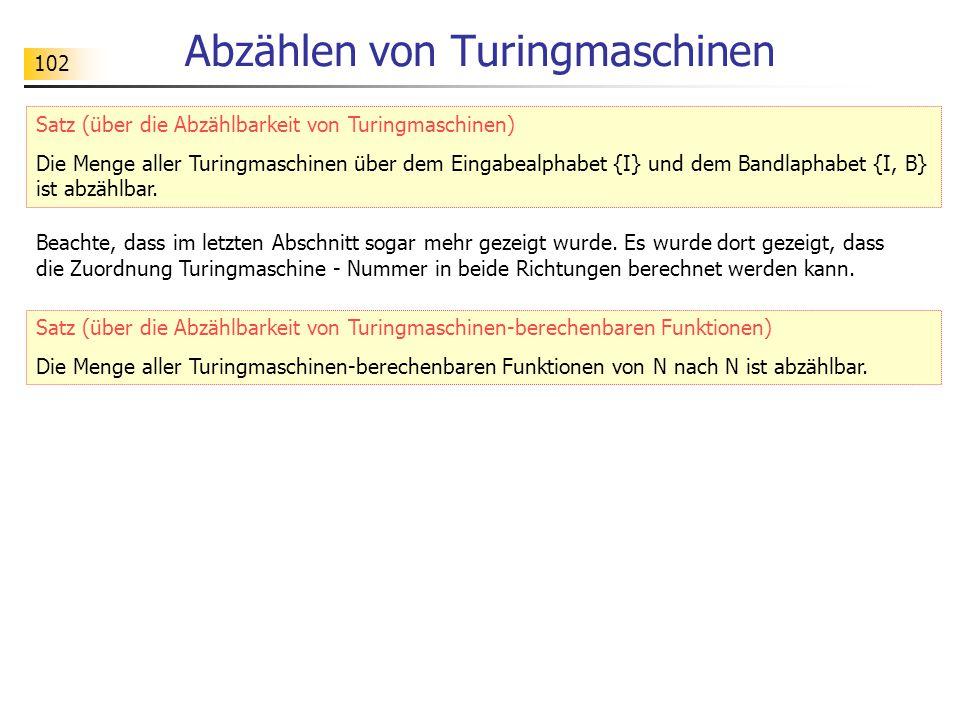 102 Abzählen von Turingmaschinen Satz (über die Abzählbarkeit von Turingmaschinen) Die Menge aller Turingmaschinen über dem Eingabealphabet {I} und dem Bandlaphabet {I, B} ist abzählbar.