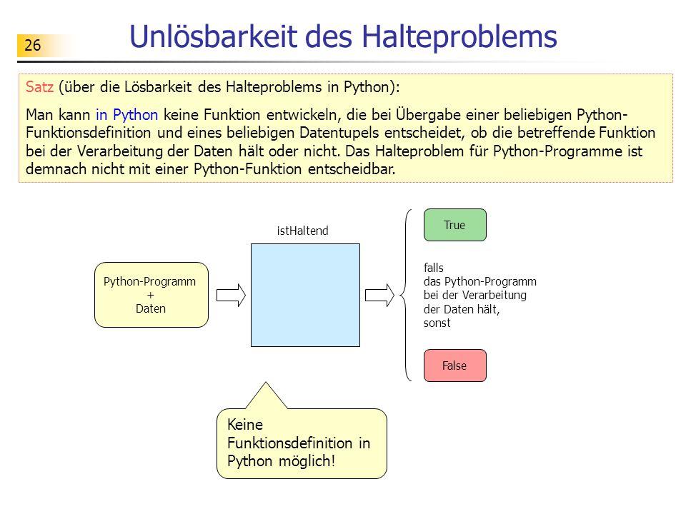 26 Unlösbarkeit des Halteproblems Satz (über die Lösbarkeit des Halteproblems in Python): Man kann in Python keine Funktion entwickeln, die bei Übergabe einer beliebigen Python- Funktionsdefinition und eines beliebigen Datentupels entscheidet, ob die betreffende Funktion bei der Verarbeitung der Daten hält oder nicht.