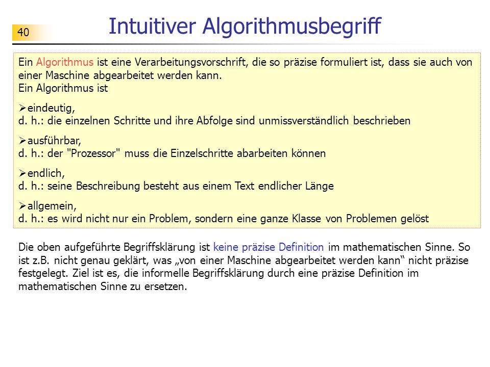 40 Intuitiver Algorithmusbegriff Ein Algorithmus ist eine Verarbeitungsvorschrift, die so präzise formuliert ist, dass sie auch von einer Maschine abgearbeitet werden kann.