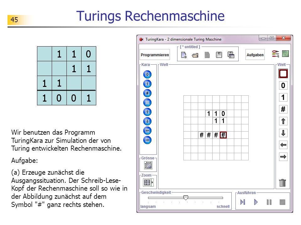 45 Turings Rechenmaschine Wir benutzen das Programm TuringKara zur Simulation der von Turing entwickelten Rechenmaschine.