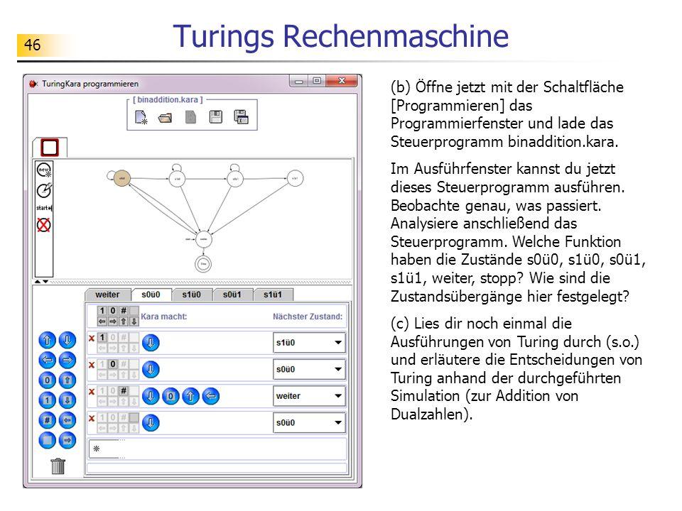 46 Turings Rechenmaschine (b) Öffne jetzt mit der Schaltfläche [Programmieren] das Programmierfenster und lade das Steuerprogramm binaddition.kara.