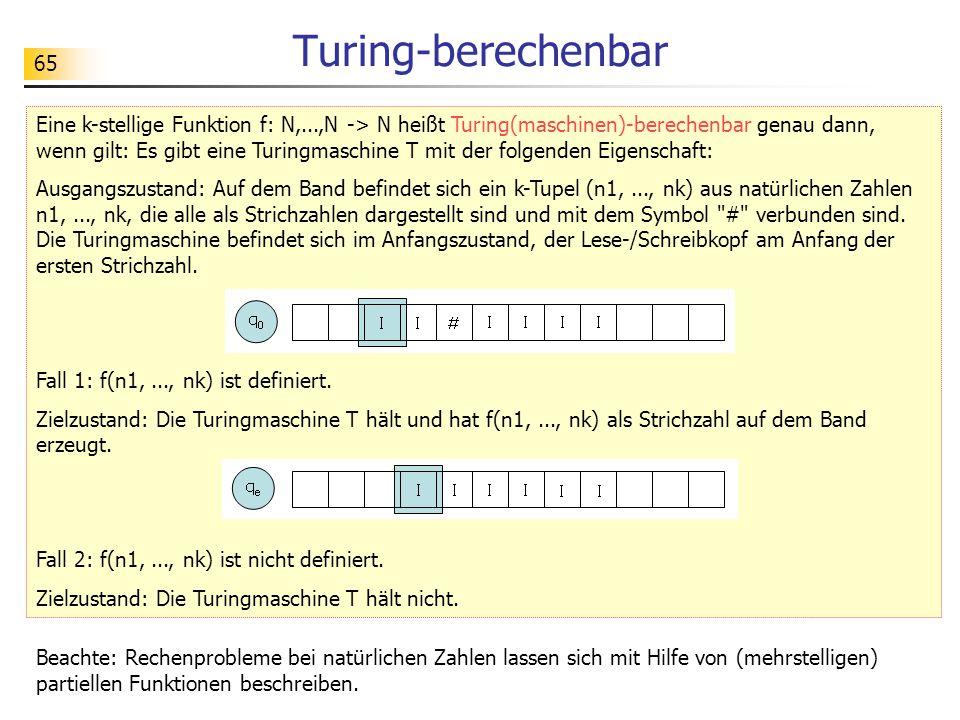 65 Turing-berechenbar Eine k-stellige Funktion f: N,...,N -> N heißt Turing(maschinen)-berechenbar genau dann, wenn gilt: Es gibt eine Turingmaschine T mit der folgenden Eigenschaft: Ausgangszustand: Auf dem Band befindet sich ein k-Tupel (n1,..., nk) aus natürlichen Zahlen n1,..., nk, die alle als Strichzahlen dargestellt sind und mit dem Symbol # verbunden sind.