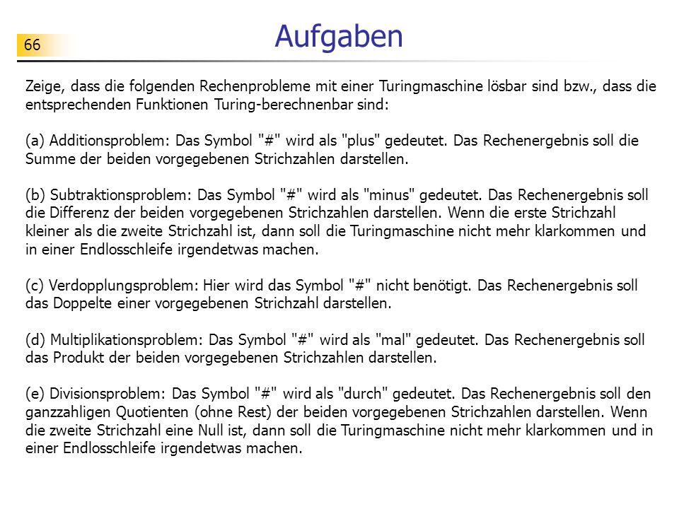 66 Aufgaben Zeige, dass die folgenden Rechenprobleme mit einer Turingmaschine lösbar sind bzw., dass die entsprechenden Funktionen Turing-berechnenbar sind: (a) Additionsproblem: Das Symbol # wird als plus gedeutet.