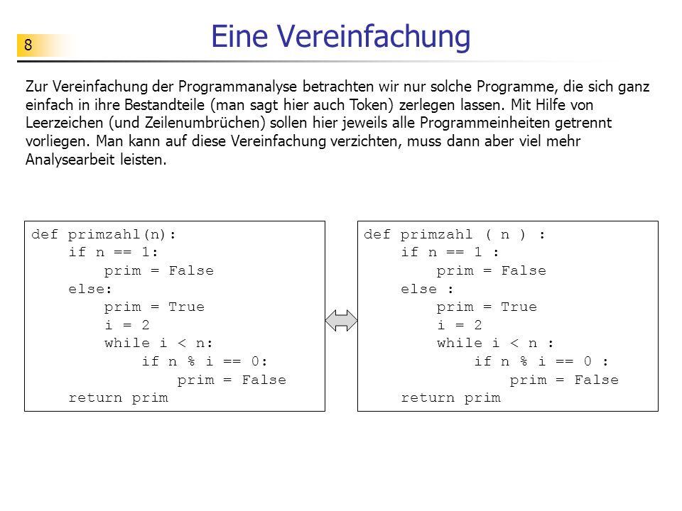 8 Eine Vereinfachung Zur Vereinfachung der Programmanalyse betrachten wir nur solche Programme, die sich ganz einfach in ihre Bestandteile (man sagt hier auch Token) zerlegen lassen.