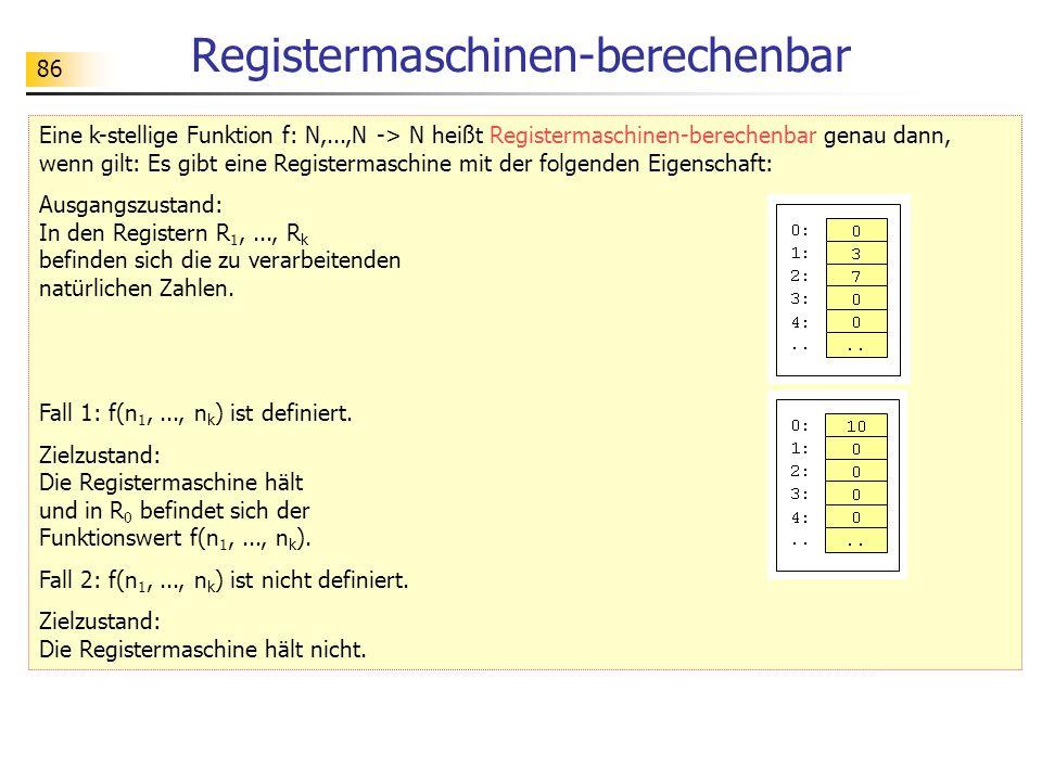 86 Registermaschinen-berechenbar Eine k-stellige Funktion f: N,...,N -> N heißt Registermaschinen-berechenbar genau dann, wenn gilt: Es gibt eine Registermaschine mit der folgenden Eigenschaft: Ausgangszustand: In den Registern R 1,..., R k befinden sich die zu verarbeitenden natürlichen Zahlen.