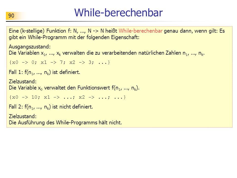 90 While-berechenbar Eine (k-stellige) Funktion f: N,..., N -> N heißt While-berechenbar genau dann, wenn gilt: Es gibt ein While-Programm mit der folgenden Eigenschaft: Ausgangszustand: Die Variablen x 1,..., x k verwalten die zu verarbeitenden natürlichen Zahlen n 1,..., n k.