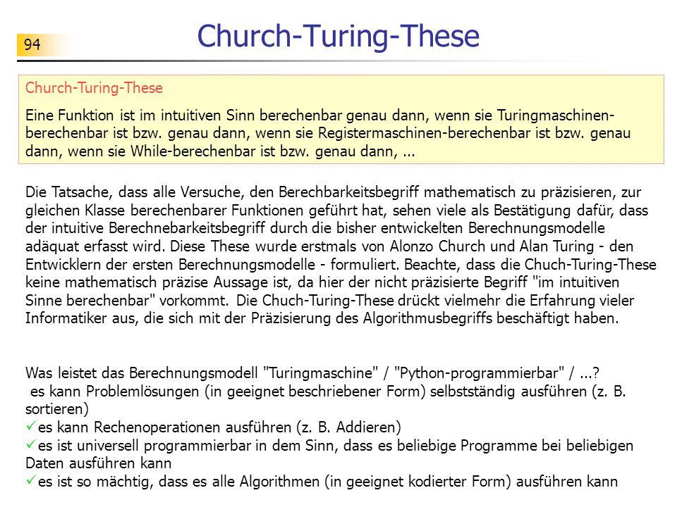 94 Church-Turing-These Eine Funktion ist im intuitiven Sinn berechenbar genau dann, wenn sie Turingmaschinen- berechenbar ist bzw.