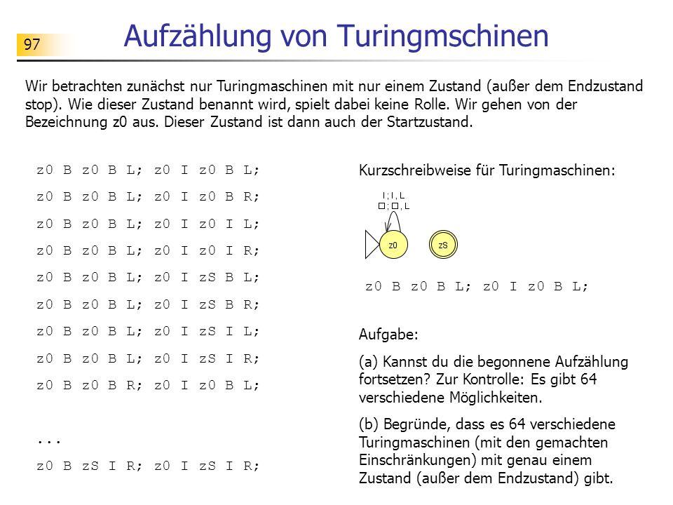 97 Aufzählung von Turingmschinen Wir betrachten zunächst nur Turingmaschinen mit nur einem Zustand (außer dem Endzustand stop).