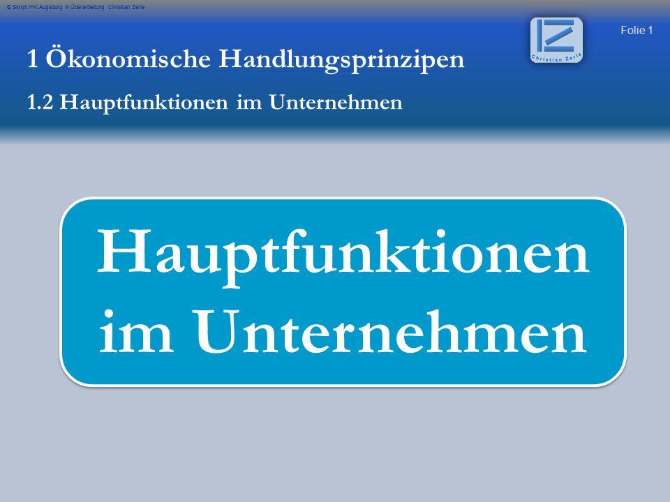 Folie 1 © Skript IHK Augsburg in Überarbeitung Christian Zerle Hauptfunktionen im Unternehmen 1 Ökonomische Handlungsprinzipen 1.2 Hauptfunktionen im