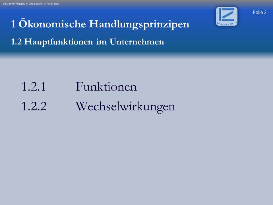 Folie 2 © Skript IHK Augsburg in Überarbeitung Christian Zerle 1.2.1 Funktionen 1.2.2 Wechselwirkungen 1 Ökonomische Handlungsprinzipen 1.2 Hauptfunkt