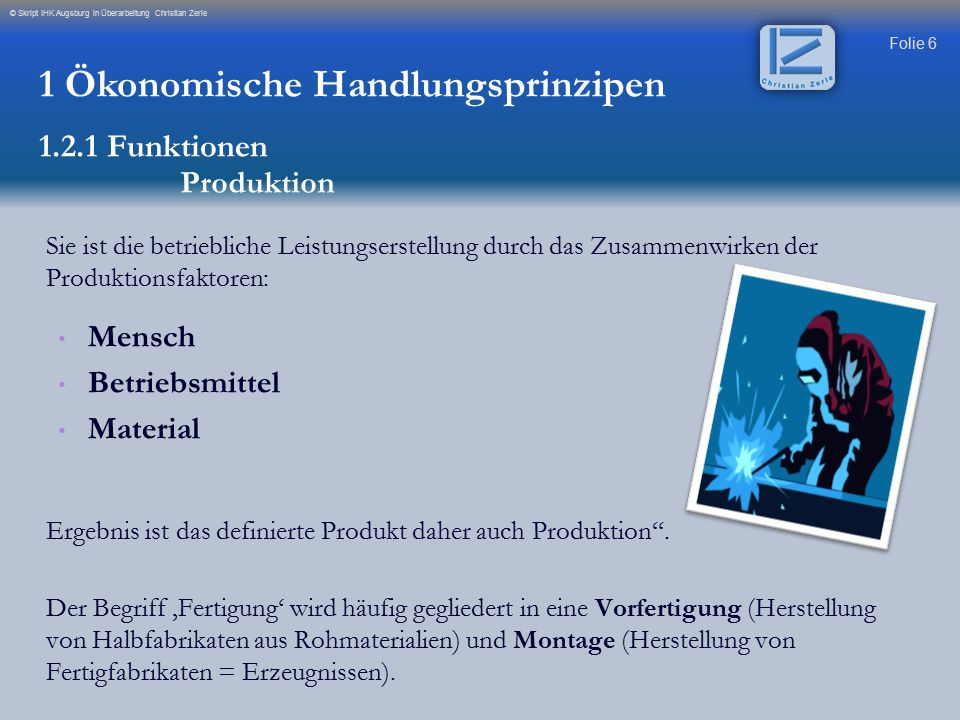 Folie 6 © Skript IHK Augsburg in Überarbeitung Christian Zerle Sie ist die betriebliche Leistungserstellung durch das Zusammenwirken der Produktionsfa