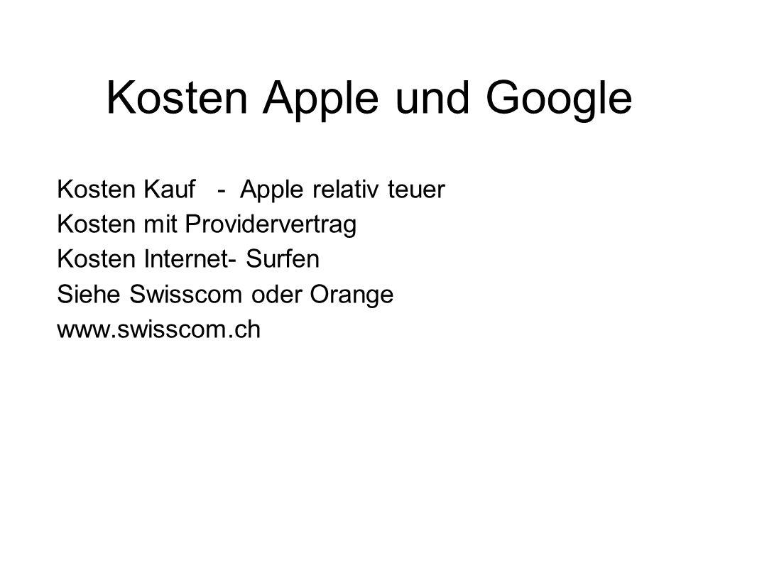 Kosten Apple und Google Kosten Kauf - Apple relativ teuer Kosten mit Providervertrag Kosten Internet- Surfen Siehe Swisscom oder Orange www.swisscom.ch