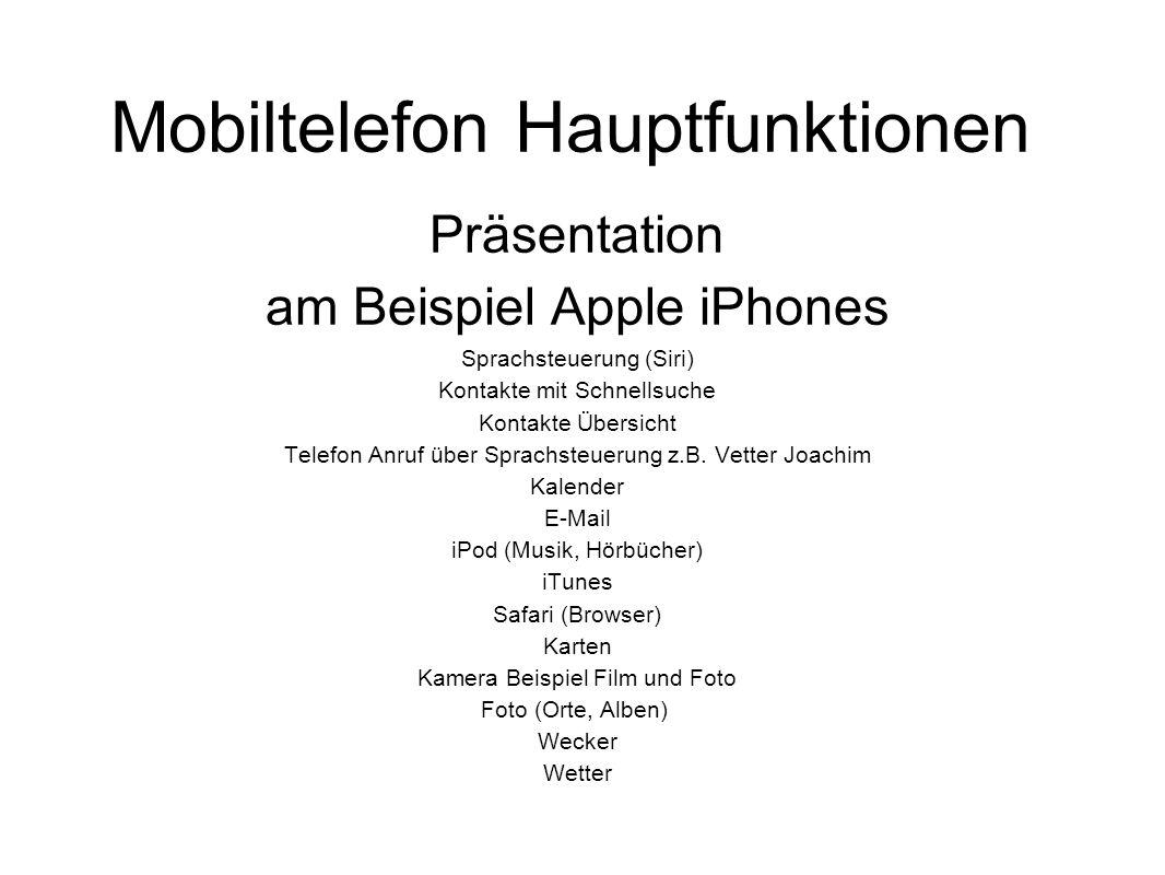 Mobiltelefon Hauptfunktionen Präsentation am Beispiel Apple iPhones Sprachsteuerung (Siri) Kontakte mit Schnellsuche Kontakte Übersicht Telefon Anruf über Sprachsteuerung z.B.