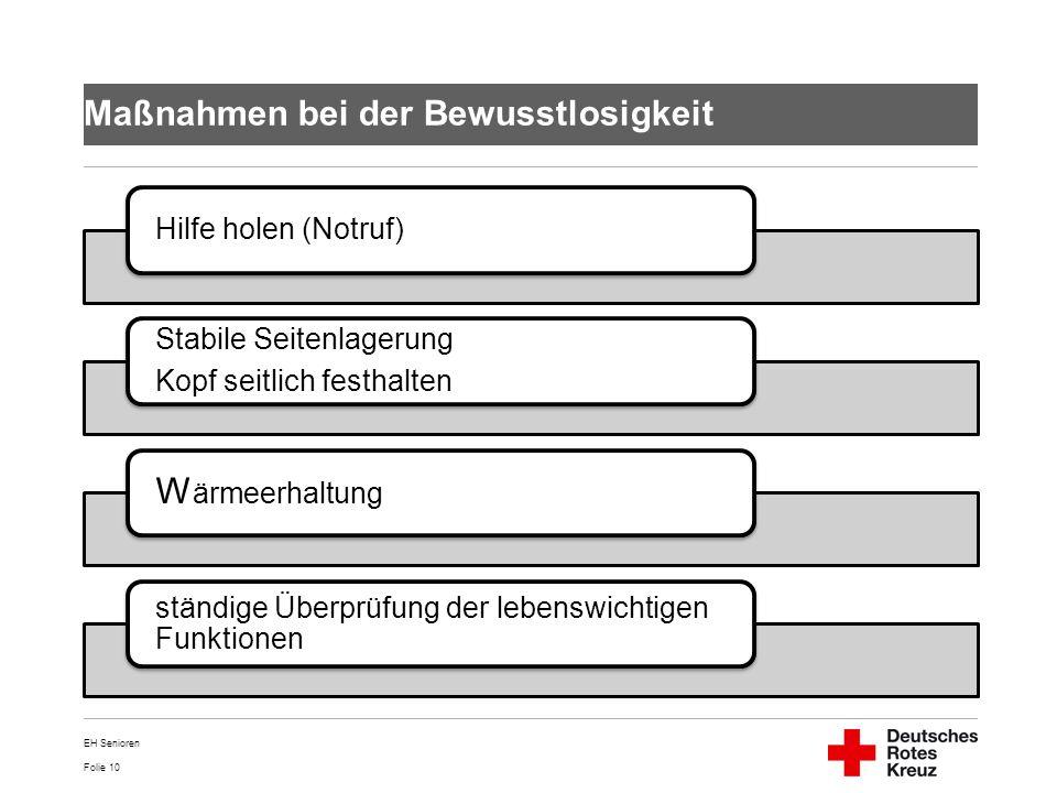 Folie 10 Maßnahmen bei der Bewusstlosigkeit Hilfe holen (Notruf) Stabile Seitenlagerung Kopf seitlich festhalten W ärmeerhaltung ständige Überprüfung
