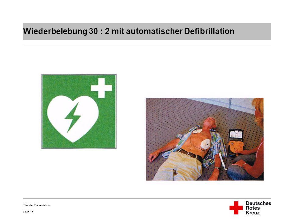 Folie 16 Wiederbelebung 30 : 2 mit automatischer Defibrillation Titel der Präsentation