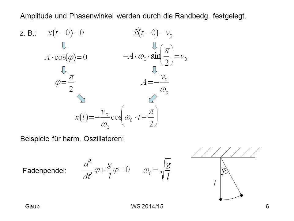 Amplitude und Phasenwinkel werden durch die Randbedg. festgelegt. z. B.: Beispiele für harm. Oszillatoren: Fadenpendel: Gaub6WS 2014/15
