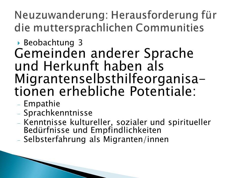  Beobachtung 3 Gemeinden anderer Sprache und Herkunft haben als Migrantenselbsthilfeorganisa- tionen erhebliche Potentiale:  Empathie  Sprachkenntnisse  Kenntnisse kultureller, sozialer und spiritueller Bedürfnisse und Empfindlichkeiten  Selbsterfahrung als Migranten/innen