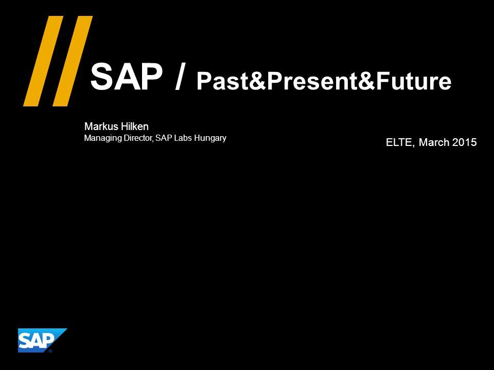 SAP Past&Present&Future Markus Hilken Managing Director, SAP Labs Hungary 3 rd March 2015 @ ELTE