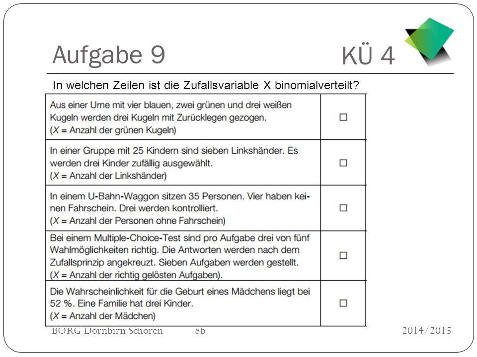 KÜ 4 BORG Dornbirn Schoren 8b2014/2015 Aufgabe 9 In welchen Zeilen ist die Zufallsvariable X binomialverteilt?