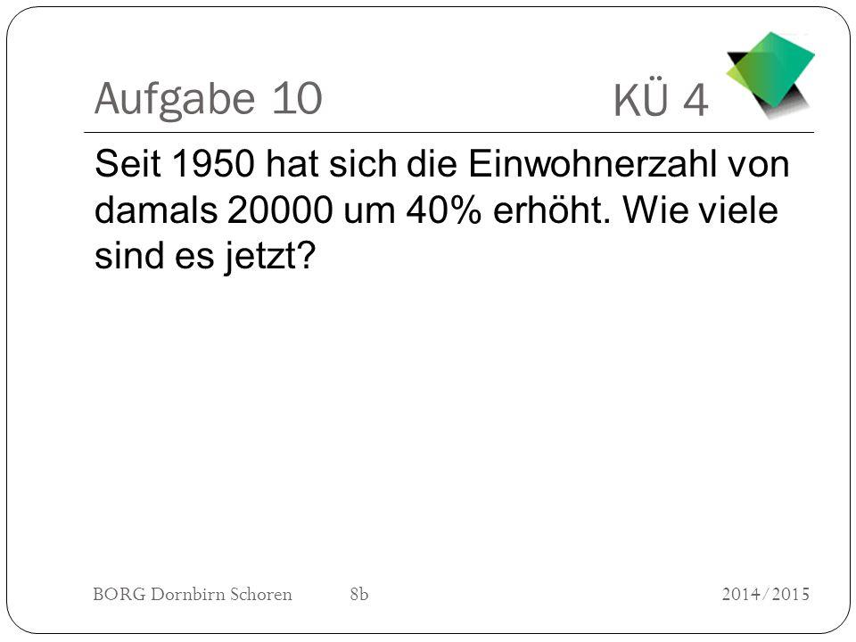KÜ 4 BORG Dornbirn Schoren 8b2014/2015 Aufgabe 10 Seit 1950 hat sich die Einwohnerzahl von damals 20000 um 40% erhöht.