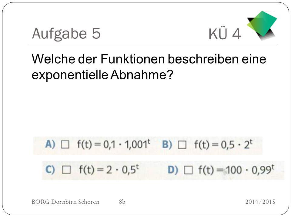KÜ 4 BORG Dornbirn Schoren 8b2014/2015 Aufgabe 5 Welche der Funktionen beschreiben eine exponentielle Abnahme?