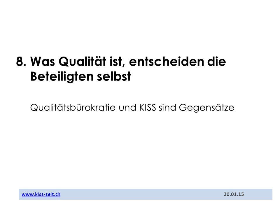 8. Was Qualität ist, entscheiden die Beteiligten selbst Qualitätsbürokratie und KISS sind Gegensätze www.kiss-zeit.chwww.kiss-zeit.ch 20.01.15