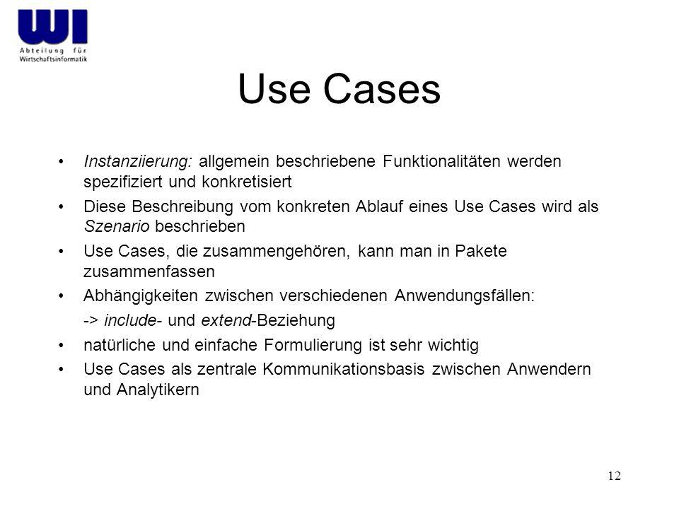 12 Use Cases Instanziierung: allgemein beschriebene Funktionalitäten werden spezifiziert und konkretisiert Diese Beschreibung vom konkreten Ablauf eines Use Cases wird als Szenario beschrieben Use Cases, die zusammengehören, kann man in Pakete zusammenfassen Abhängigkeiten zwischen verschiedenen Anwendungsfällen: -> include- und extend-Beziehung natürliche und einfache Formulierung ist sehr wichtig Use Cases als zentrale Kommunikationsbasis zwischen Anwendern und Analytikern