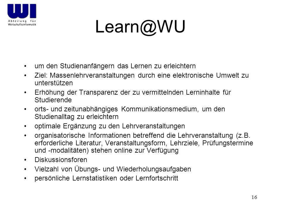 16 Learn@WU um den Studienanfängern das Lernen zu erleichtern Ziel: Massenlehrveranstaltungen durch eine elektronische Umwelt zu unterstützen Erhöhung der Transparenz der zu vermittelnden Lerninhalte für Studierende orts- und zeitunabhängiges Kommunikationsmedium, um den Studienalltag zu erleichtern optimale Ergänzung zu den Lehrveranstaltungen organisatorische Informationen betreffend die Lehrveranstaltung (z.B.