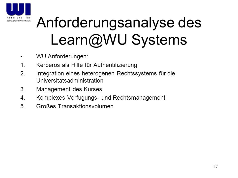 17 Anforderungsanalyse des Learn@WU Systems WU Anforderungen: 1.Kerberos als Hilfe für Authentifizierung 2.Integration eines heterogenen Rechtssystems für die Universitätsadministration 3.Management des Kurses 4.Komplexes Verfügungs- und Rechtsmanagement 5.Großes Transaktionsvolumen