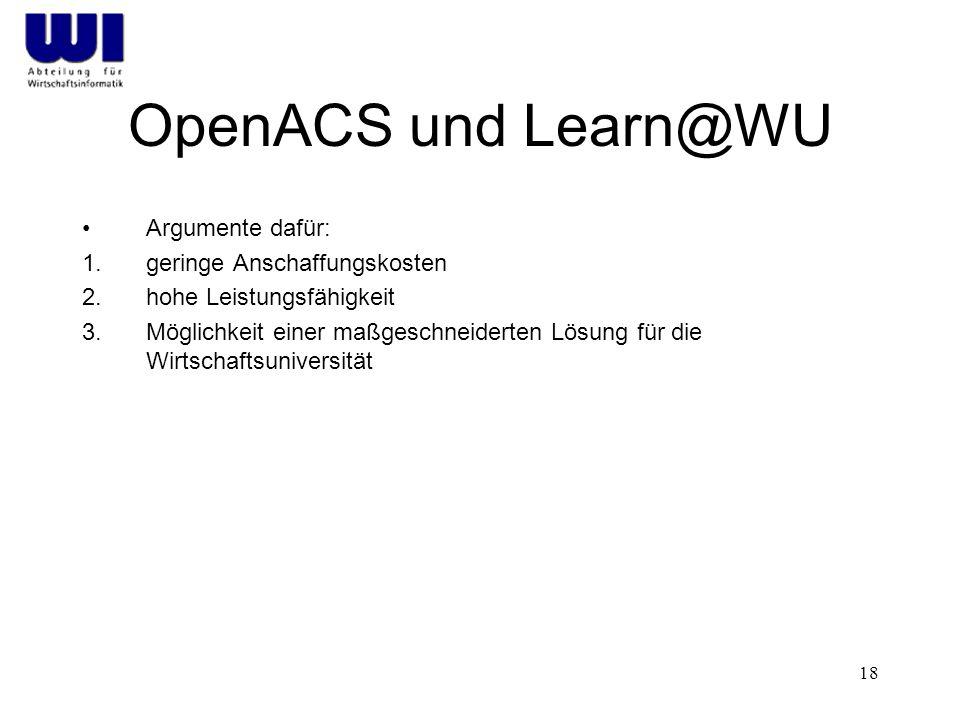 18 OpenACS und Learn@WU Argumente dafür: 1.geringe Anschaffungskosten 2.hohe Leistungsfähigkeit 3.Möglichkeit einer maßgeschneiderten Lösung für die Wirtschaftsuniversität
