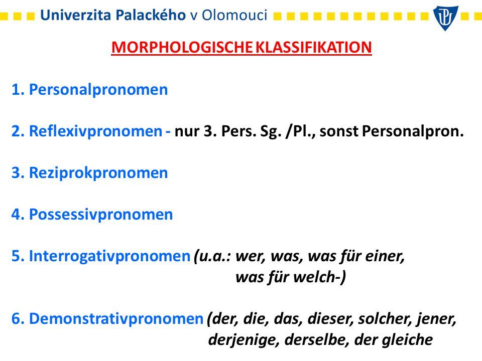 MORPHOLOGISCHE KLASSIFIKATION 1. Personalpronomen 2. Reflexivpronomen - nur 3. Pers. Sg. /Pl., sonst Personalpron. 3. Reziprokpronomen 4. Possessivpro