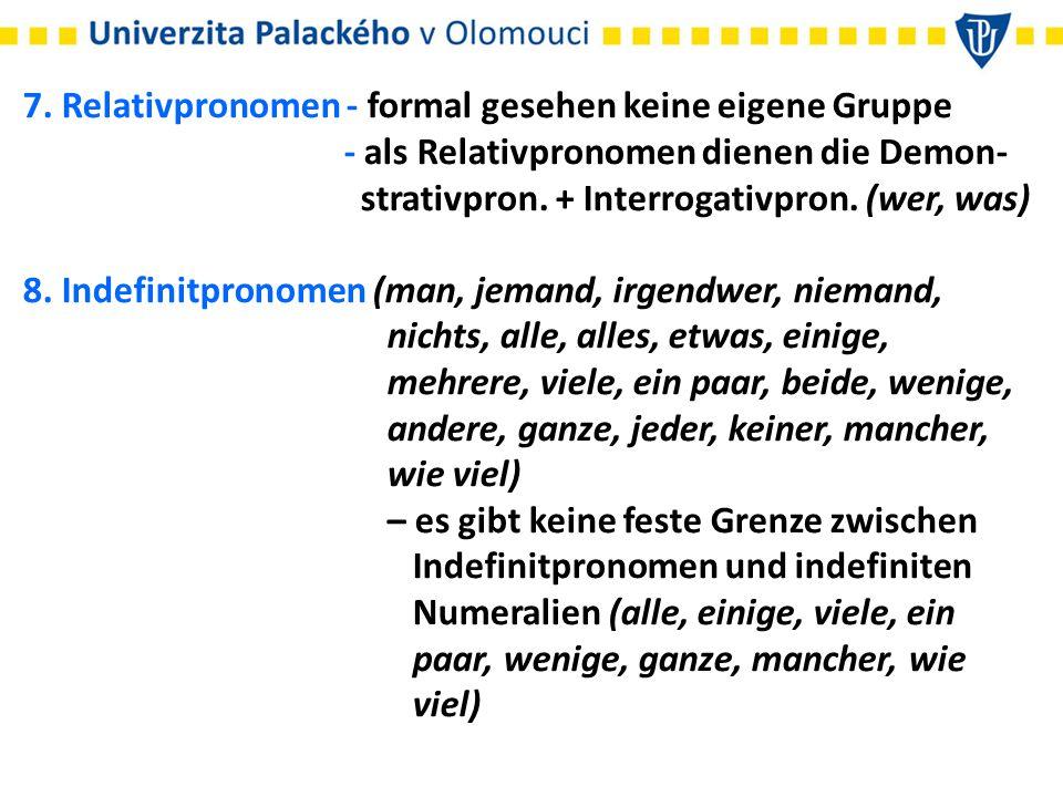 7. Relativpronomen - formal gesehen keine eigene Gruppe - als Relativpronomen dienen die Demon- strativpron. + Interrogativpron. (wer, was) 8. Indefin