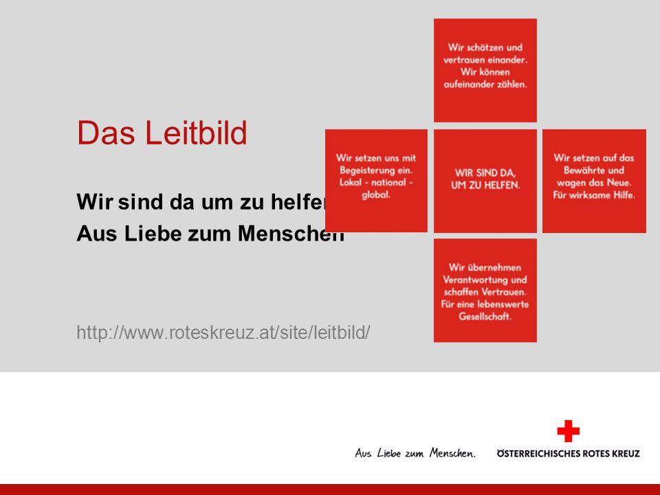 Das Leitbild Wir sind da um zu helfen Aus Liebe zum Menschen http://www.roteskreuz.at/site/leitbild/
