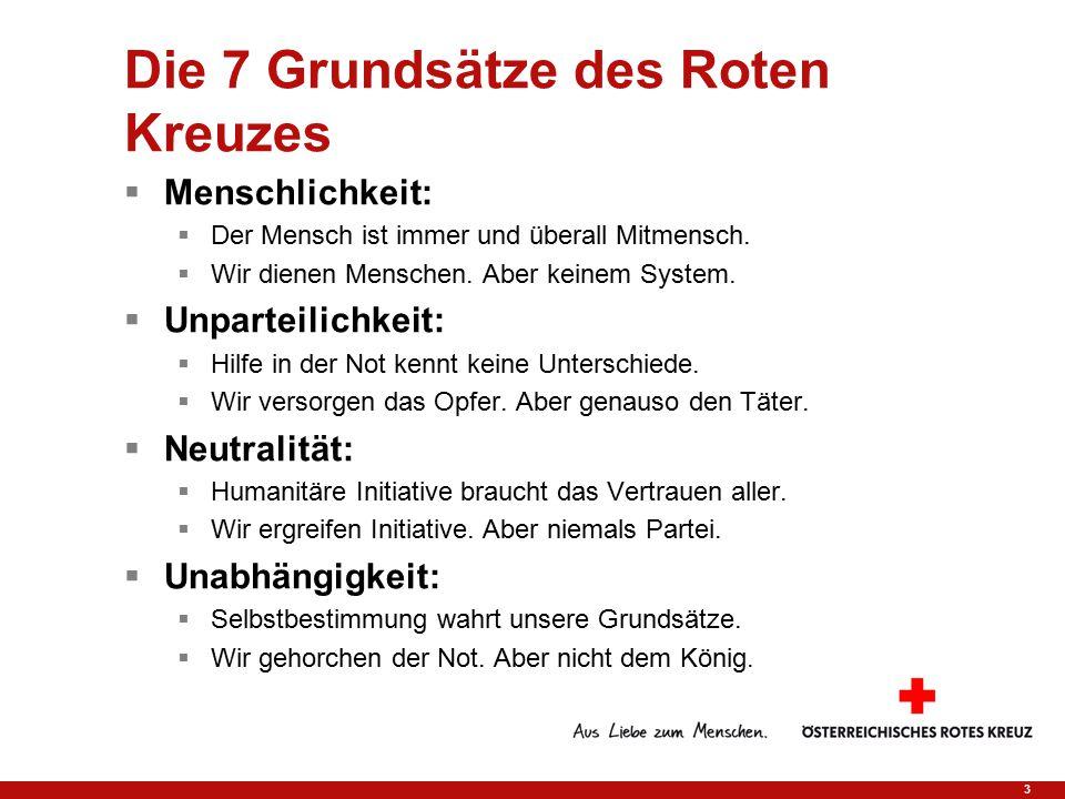 3 Die 7 Grundsätze des Roten Kreuzes  Menschlichkeit:  Der Mensch ist immer und überall Mitmensch.  Wir dienen Menschen. Aber keinem System.  Unpa