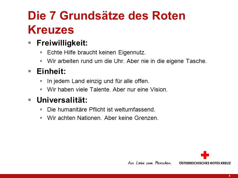 4 Die 7 Grundsätze des Roten Kreuzes  Freiwilligkeit:  Echte Hilfe braucht keinen Eigennutz.  Wir arbeiten rund um die Uhr. Aber nie in die eigene