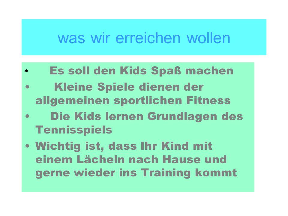 was wir erreichen wollen Es soll den Kids Spaß machen Kleine Spiele dienen der allgemeinen sportlichen Fitness Die Kids lernen Grundlagen des Tennisspiels Wichtig ist, dass Ihr Kind mit einem Lächeln nach Hause und gerne wieder ins Training kommt