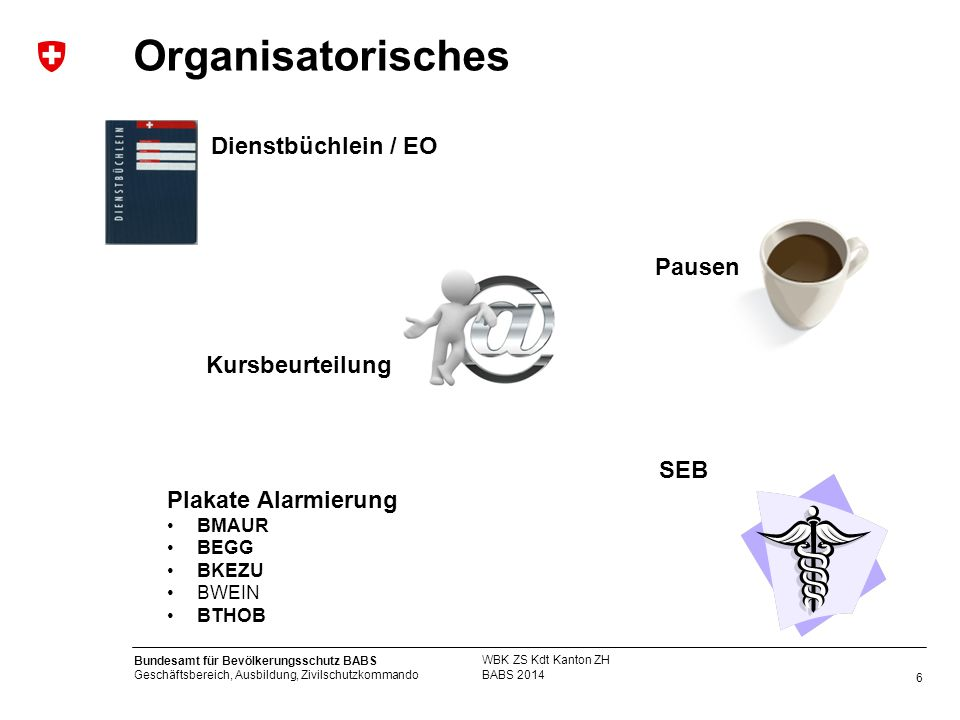 6 Bundesamt für Bevölkerungsschutz BABS Geschäftsbereich, Ausbildung, Zivilschutzkommando Organisatorisches BABS 2014 WBK ZS Kdt Kanton ZH SEB Dienstb