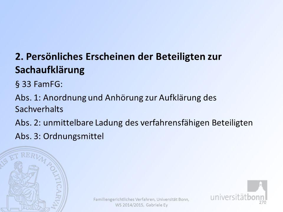 2. Persönliches Erscheinen der Beteiligten zur Sachaufklärung § 33 FamFG: Abs. 1: Anordnung und Anhörung zur Aufklärung des Sachverhalts Abs. 2: unmit