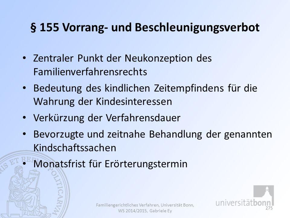 § 155 Vorrang- und Beschleunigungsverbot Zentraler Punkt der Neukonzeption des Familienverfahrensrechts Bedeutung des kindlichen Zeitempfindens für die Wahrung der Kindesinteressen Verkürzung der Verfahrensdauer Bevorzugte und zeitnahe Behandlung der genannten Kindschaftssachen Monatsfrist für Erörterungstermin Familiengerichtliches Verfahren, Universität Bonn, WS 2014/2015, Gabriele Ey 275