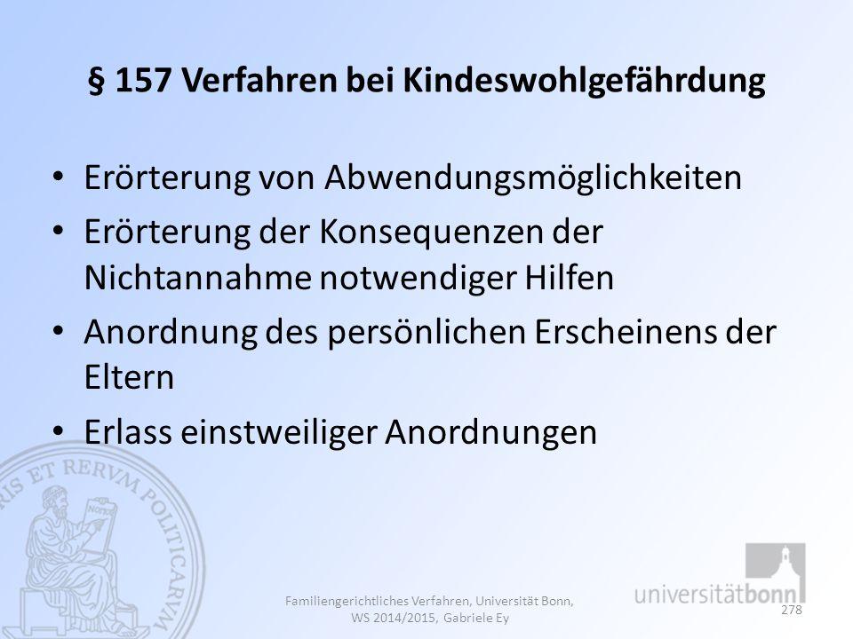 § 157 Verfahren bei Kindeswohlgefährdung Erörterung von Abwendungsmöglichkeiten Erörterung der Konsequenzen der Nichtannahme notwendiger Hilfen Anordnung des persönlichen Erscheinens der Eltern Erlass einstweiliger Anordnungen Familiengerichtliches Verfahren, Universität Bonn, WS 2014/2015, Gabriele Ey 278