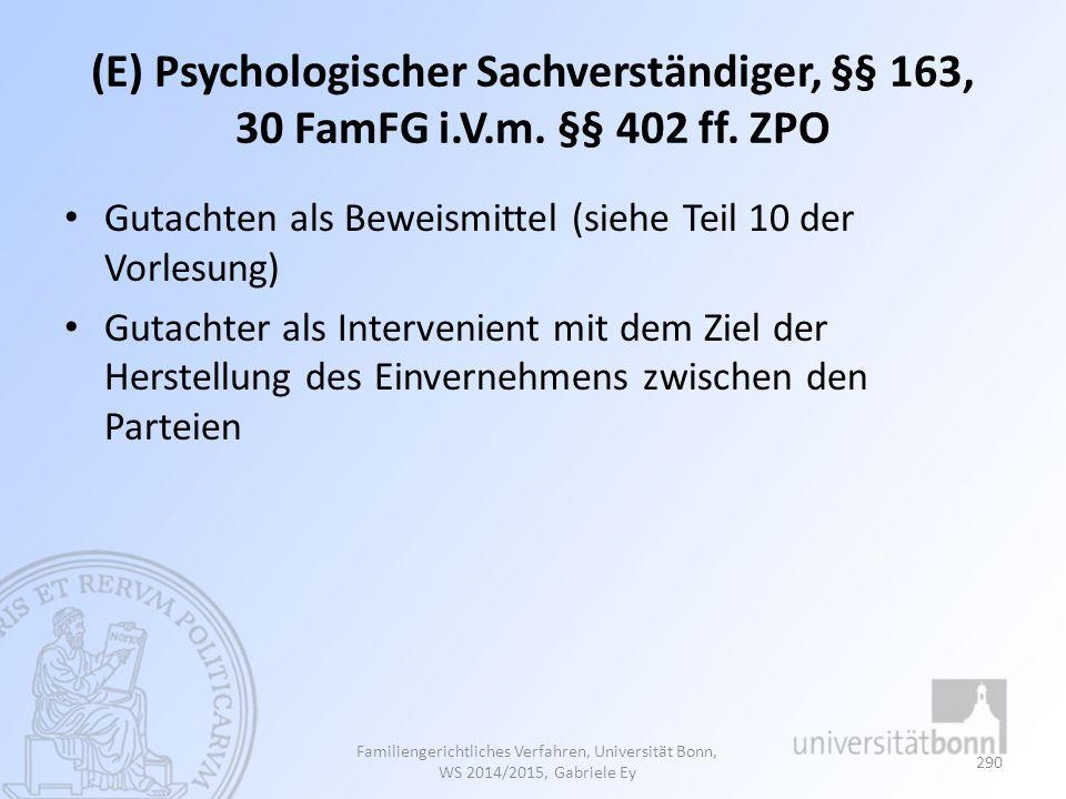 (E) Psychologischer Sachverständiger, §§ 163, 30 FamFG i.V.m. §§ 402 ff. ZPO Gutachten als Beweismittel (siehe Teil 10 der Vorlesung) Gutachter als In