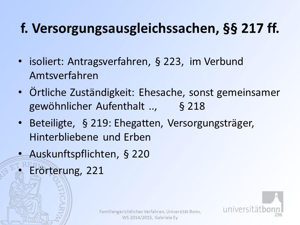 f. Versorgungsausgleichssachen, §§ 217 ff. isoliert: Antragsverfahren, § 223, im Verbund Amtsverfahren Örtliche Zuständigkeit: Ehesache, sonst gemeins